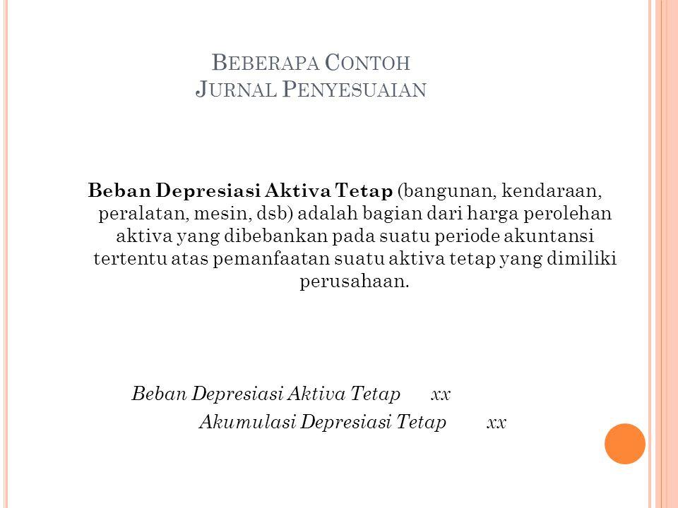 B EBERAPA C ONTOH J URNAL P ENYESUAIAN Beban Depresiasi Aktiva Tetap (bangunan, kendaraan, peralatan, mesin, dsb) adalah bagian dari harga perolehan a