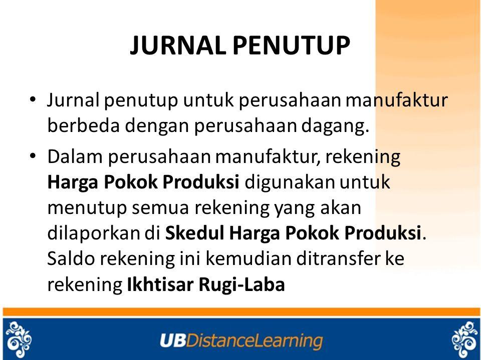JURNAL PENUTUP Jurnal penutup untuk perusahaan manufaktur berbeda dengan perusahaan dagang. Dalam perusahaan manufaktur, rekening Harga Pokok Produksi