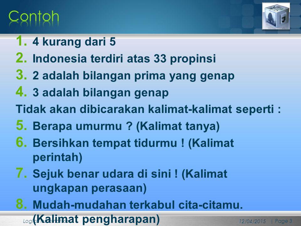 1. 4 kurang dari 5 2. Indonesia terdiri atas 33 propinsi 3. 2 adalah bilangan prima yang genap 4. 3 adalah bilangan genap Tidak akan dibicarakan kalim
