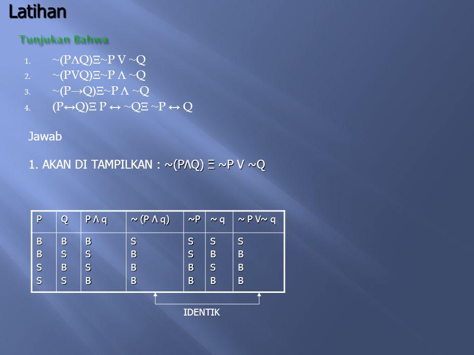  Jawab perhatikan tabel kebenaran berikut :PQ p → q q → p ~P ~ P V q P ↔ q (p → q ) Λ (q → p) BBSSBSBSBSBBBBSBSSBBBSBBBSSBBSSB Latihan Tunjukan bahwa