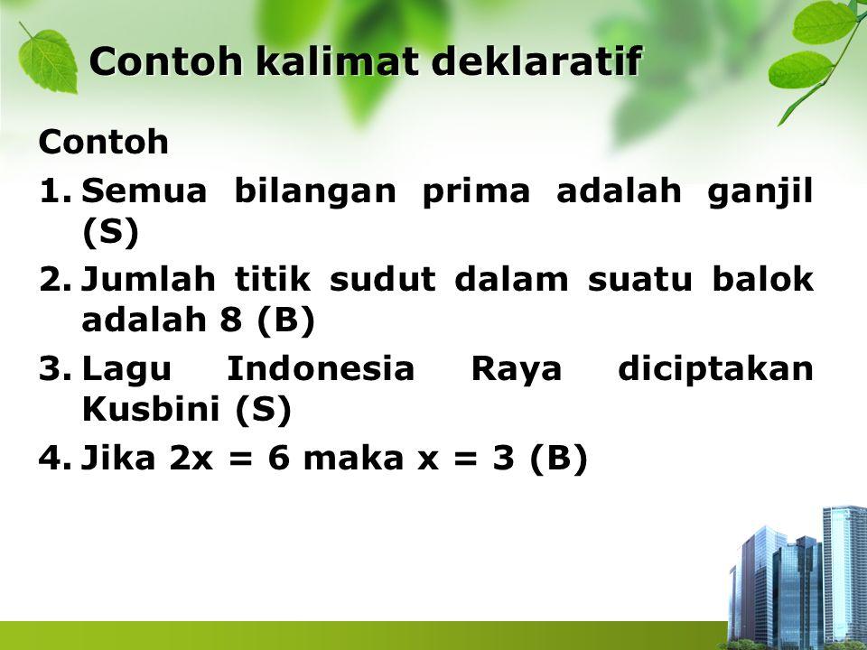 Contoh kalimat deklaratif Contoh kalimat deklaratif Contoh 1.Semua bilangan prima adalah ganjil (S) 2.Jumlah titik sudut dalam suatu balok adalah 8 (B
