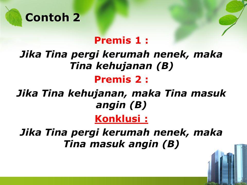 Contoh 2 Premis 1 : Jika Tina pergi kerumah nenek, maka Tina kehujanan (B) Premis 2 : Jika Tina kehujanan, maka Tina masuk angin (B) Konklusi : Jika T