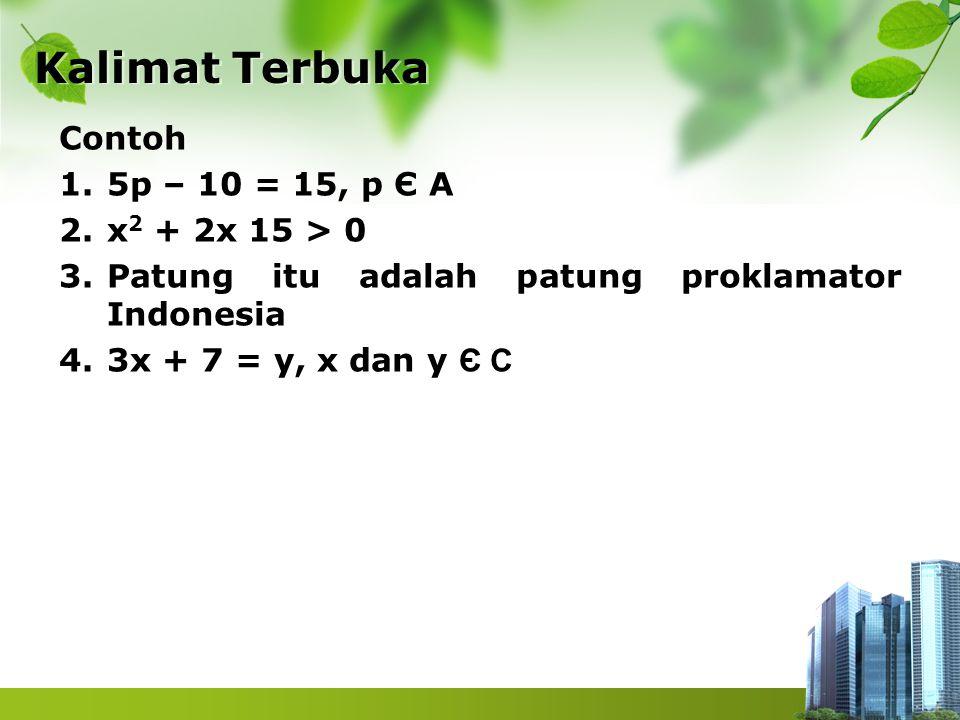 Kalimat Terbuka Kalimat Terbuka Contoh 1.5p – 10 = 15, p Є A 2.x 2 + 2x 15 > 0 3.Patung itu adalah patung proklamator Indonesia 4.3x + 7 = y, x dan y