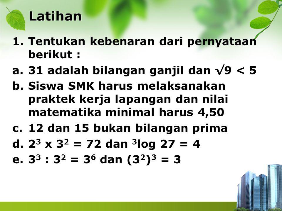 Latihan 1.Tentukan kebenaran dari pernyataan berikut : a.31 adalah bilangan ganjil dan √9 < 5 b.Siswa SMK harus melaksanakan praktek kerja lapangan da