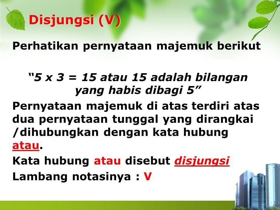 """Disjungsi (V) Perhatikan pernyataan majemuk berikut """"5 x 3 = 15 atau 15 adalah bilangan yang habis dibagi 5"""" Pernyataan majemuk di atas terdiri atas d"""