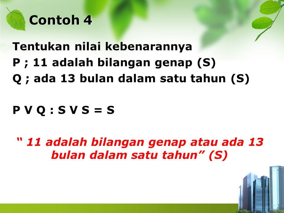 "Contoh 4 Tentukan nilai kebenarannya P ; 11 adalah bilangan genap (S) Q ; ada 13 bulan dalam satu tahun (S) P V Q : S V S = S "" 11 adalah bilangan gen"