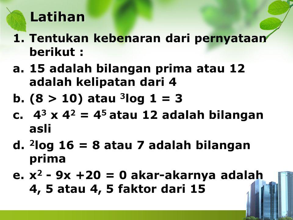 Latihan 1.Tentukan kebenaran dari pernyataan berikut : a.15 adalah bilangan prima atau 12 adalah kelipatan dari 4 b.(8 > 10) atau 3 log 1 = 3 c. 4 3 x