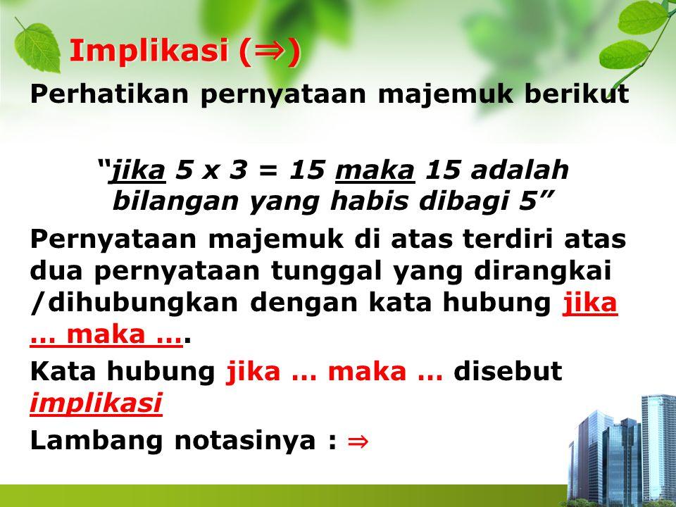 """Implikasi ( ⇒ ) Perhatikan pernyataan majemuk berikut """"jika 5 x 3 = 15 maka 15 adalah bilangan yang habis dibagi 5"""" Pernyataan majemuk di atas terdiri"""