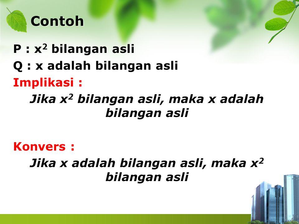 Contoh P : x 2 bilangan asli Q : x adalah bilangan asli Implikasi : Jika x 2 bilangan asli, maka x adalah bilangan asli Konvers : Jika x adalah bilang