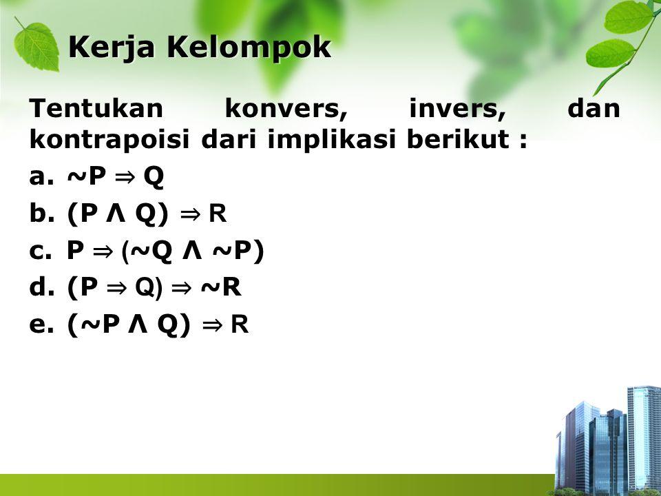 Kerja Kelompok Kerja Kelompok Tentukan konvers, invers, dan kontrapoisi dari implikasi berikut : a.~P ⇒ Q b.(P Λ Q) ⇒ R c.P ⇒ ( ~Q Λ ~P) d.(P ⇒ Q) ⇒ ~