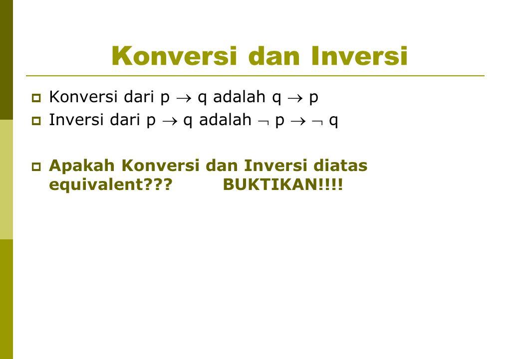 Konversi dan Inversi  Konversi dari p  q adalah q  p  Inversi dari p  q adalah  p   q  Apakah Konversi dan Inversi diatas equivalent??? BUKTI