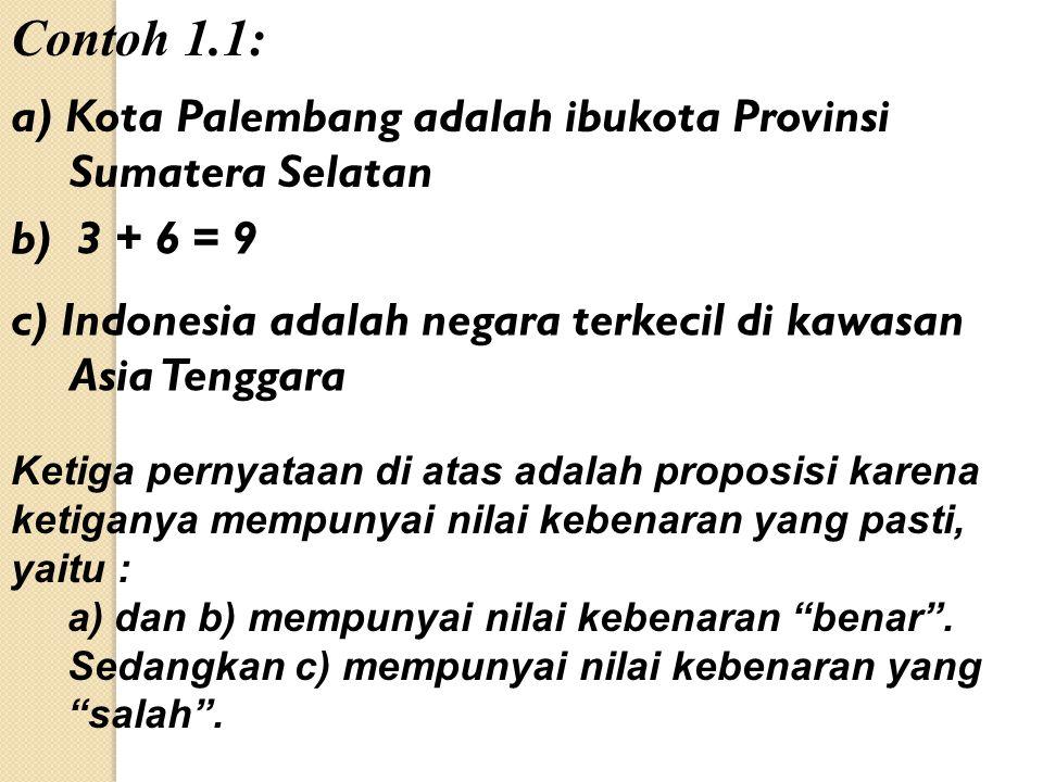 Contoh 1.1: a) Kota Palembang adalah ibukota Provinsi Sumatera Selatan b) 3 + 6 = 9 c) Indonesia adalah negara terkecil di kawasan Asia Tenggara Ketiga pernyataan di atas adalah proposisi karena ketiganya mempunyai nilai kebenaran yang pasti, yaitu : a) dan b) mempunyai nilai kebenaran benar .