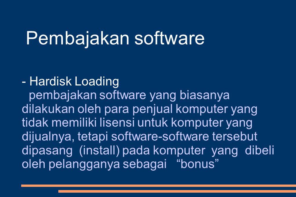 Pembajakan software - Hardisk Loading pembajakan software yang biasanya dilakukan oleh para penjual komputer yang tidak memiliki lisensi untuk komputer yang dijualnya, tetapi software-software tersebut dipasang (install) pada komputer yang dibeli oleh pelangganya sebagai bonus