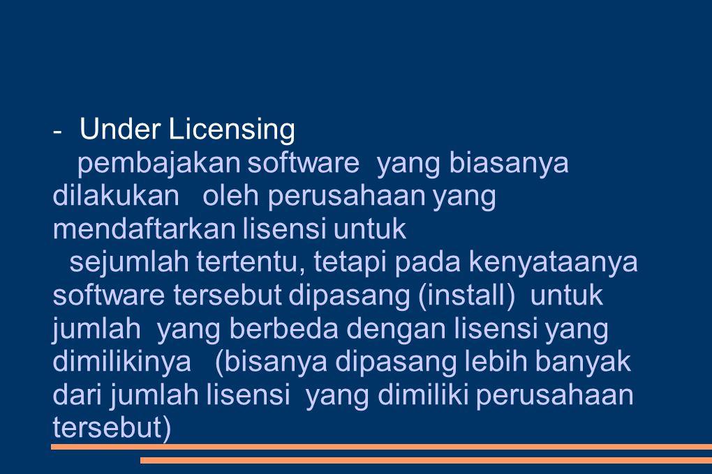 - Under Licensing pembajakan software yang biasanya dilakukan oleh perusahaan yang mendaftarkan lisensi untuk sejumlah tertentu, tetapi pada kenyataanya software tersebut dipasang (install) untuk jumlah yang berbeda dengan lisensi yang dimilikinya (bisanya dipasang lebih banyak dari jumlah lisensi yang dimiliki perusahaan tersebut)