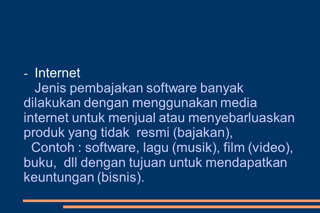 - Internet Jenis pembajakan software banyak dilakukan dengan menggunakan media internet untuk menjual atau menyebarluaskan produk yang tidak resmi (bajakan), Contoh : software, lagu (musik), film (video), buku, dll dengan tujuan untuk mendapatkan keuntungan (bisnis).