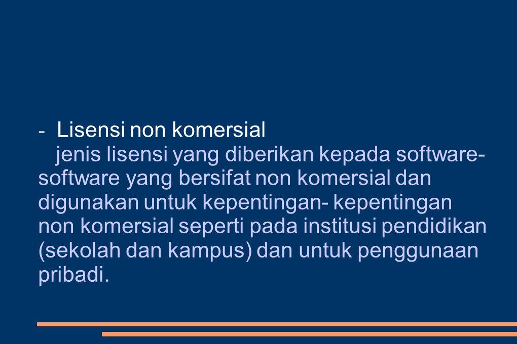 - Lisensi non komersial jenis lisensi yang diberikan kepada software- software yang bersifat non komersial dan digunakan untuk kepentingan- kepentingan non komersial seperti pada institusi pendidikan (sekolah dan kampus) dan untuk penggunaan pribadi.