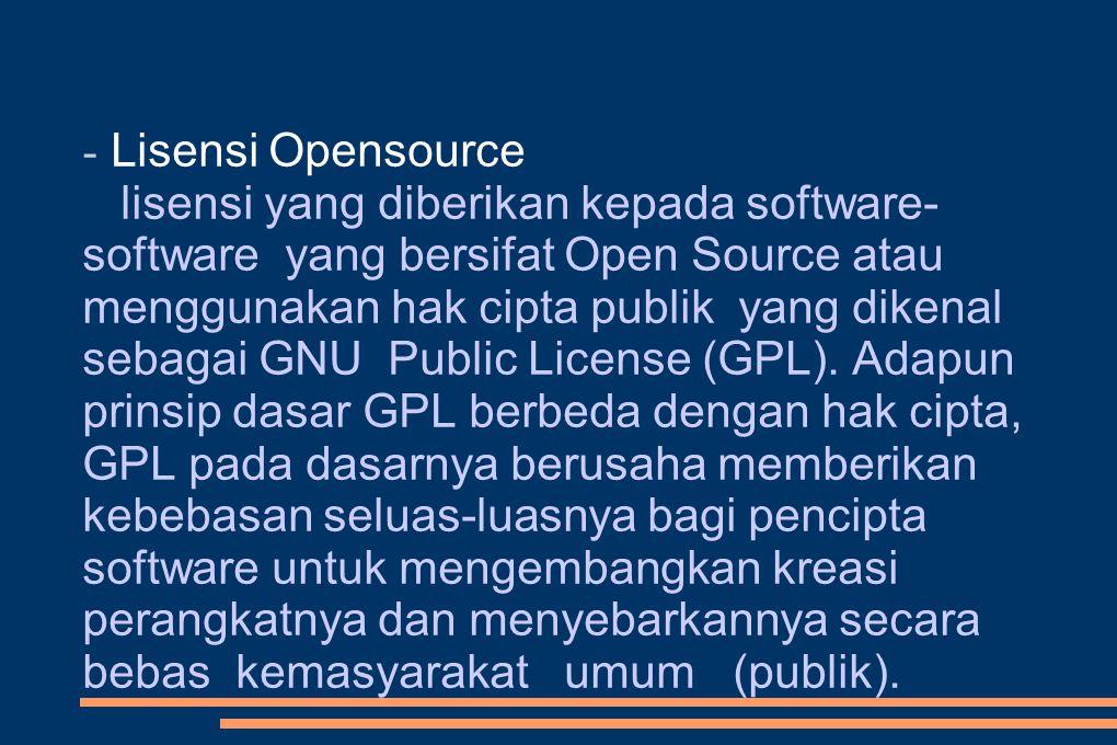 - Lisensi Opensource lisensi yang diberikan kepada software- software yang bersifat Open Source atau menggunakan hak cipta publik yang dikenal sebagai GNU Public License (GPL).