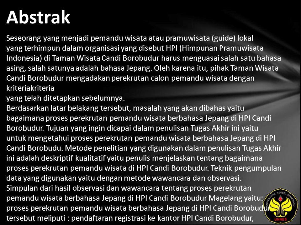 Abstrak Seseorang yang menjadi pemandu wisata atau pramuwisata (guide) lokal yang terhimpun dalam organisasi yang disebut HPI (Himpunan Pramuwisata Indonesia) di Taman Wisata Candi Borobudur harus menguasai salah satu bahasa asing, salah satunya adalah bahasa Jepang.