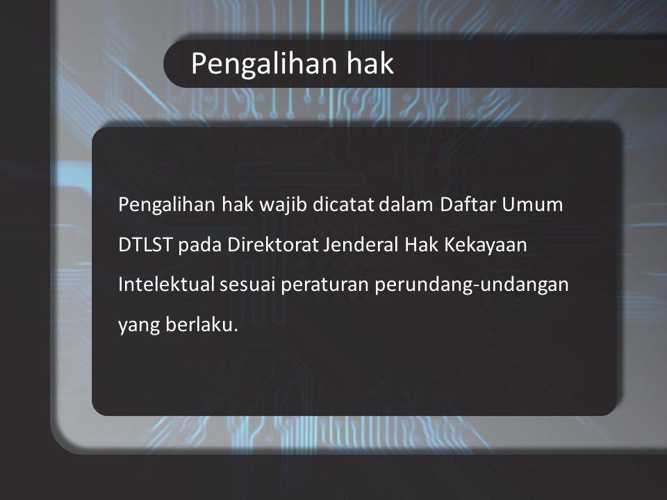 Pengalihan hak Pengalihan hak wajib dicatat dalam Daftar Umum DTLST pada Direktorat Jenderal Hak Kekayaan Intelektual sesuai peraturan perundang-undangan yang berlaku.
