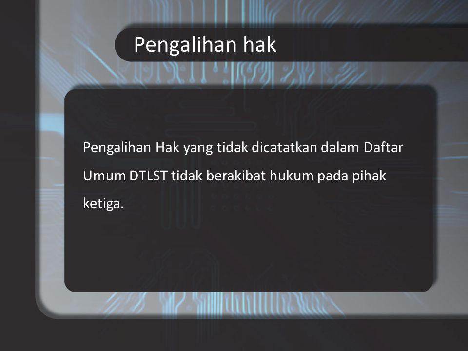Pengalihan hak Pengalihan Hak yang tidak dicatatkan dalam Daftar Umum DTLST tidak berakibat hukum pada pihak ketiga.