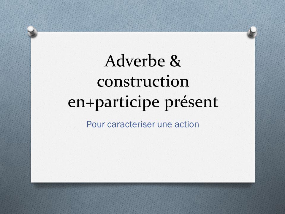Adverbe & construction en+participe présent Pour caracteriser une action