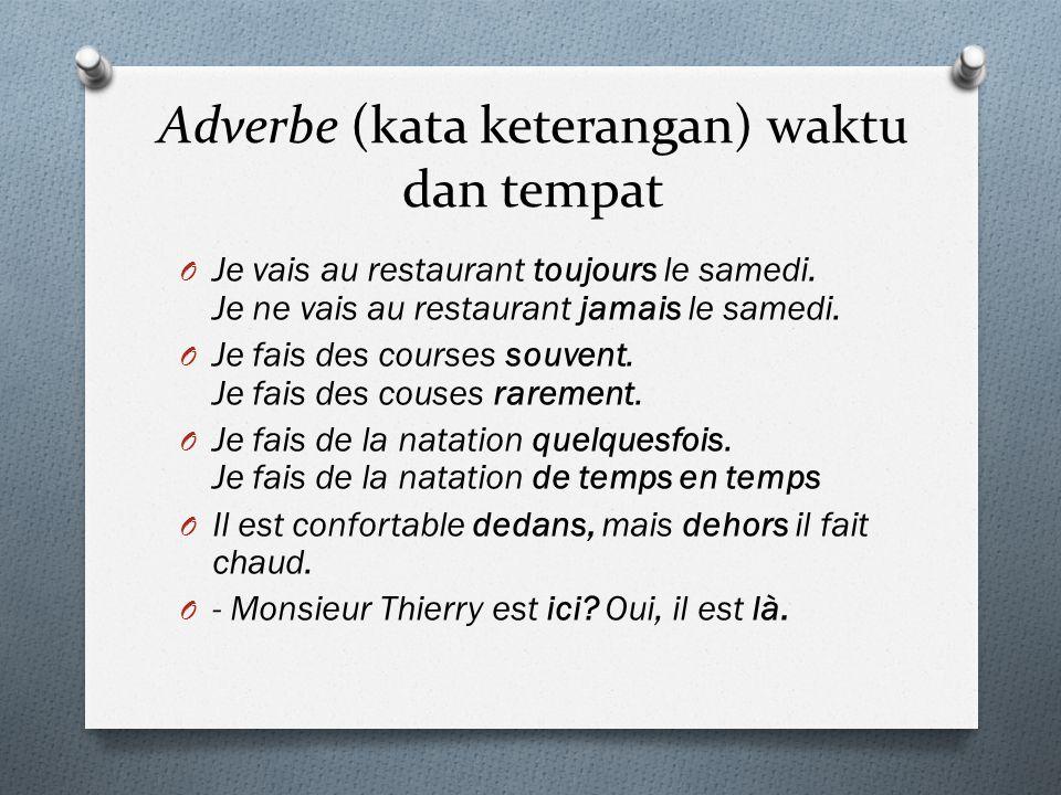 Adverbe (kata keterangan) waktu dan tempat O Je vais au restaurant toujours le samedi. Je ne vais au restaurant jamais le samedi. O Je fais des course