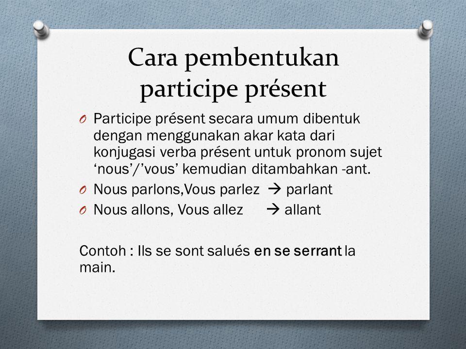 Cara pembentukan participe présent O Participe présent secara umum dibentuk dengan menggunakan akar kata dari konjugasi verba présent untuk pronom suj