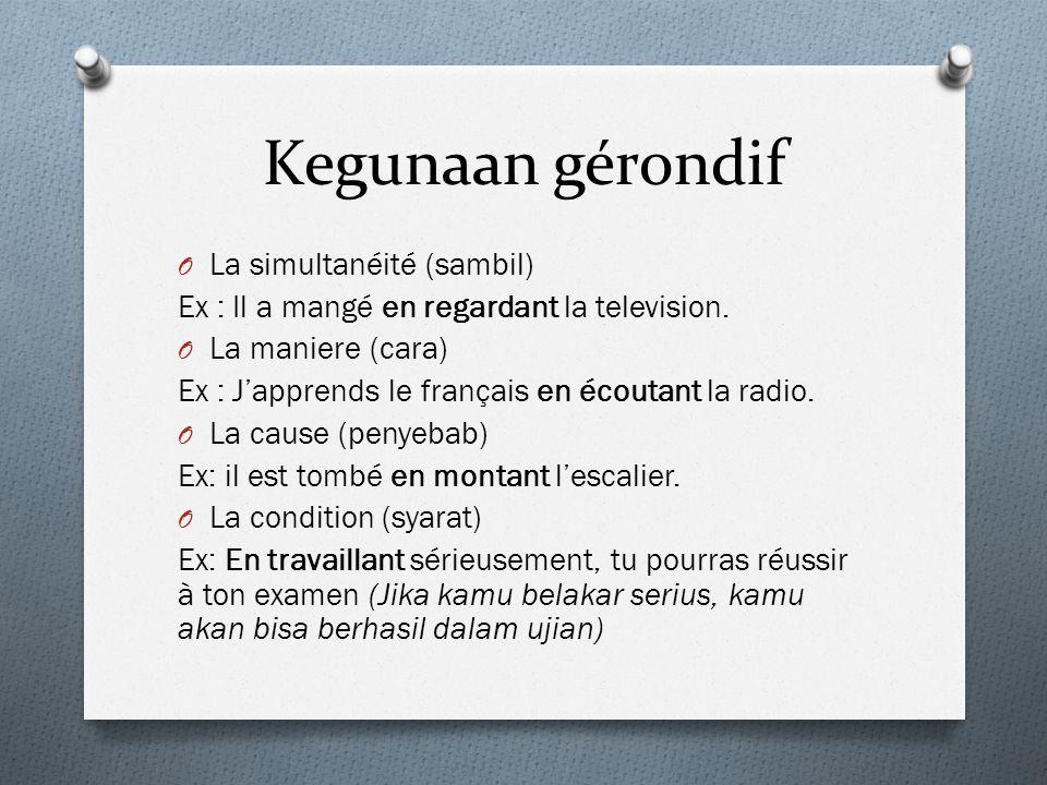 Kegunaan gérondif O La simultanéité (sambil) Ex : Il a mangé en regardant la television. O La maniere (cara) Ex : J'apprends le français en écoutant l