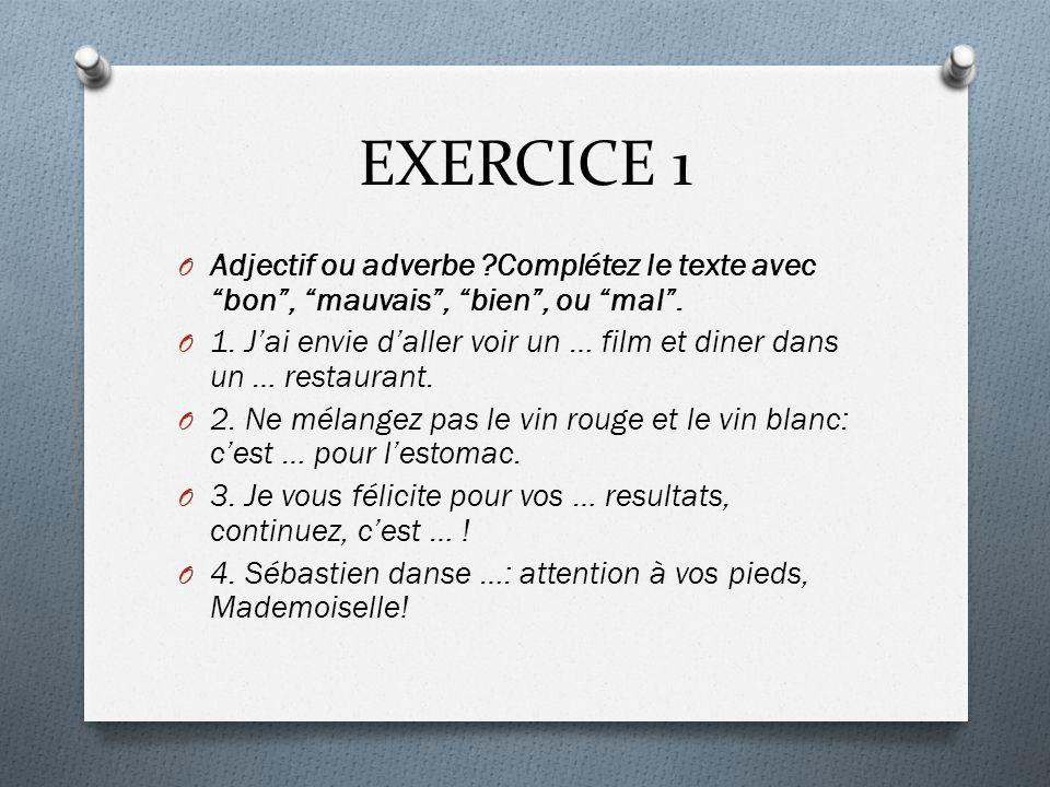 """EXERCICE 1 O Adjectif ou adverbe ?Complétez le texte avec """"bon"""", """"mauvais"""", """"bien"""", ou """"mal"""". O 1. J'ai envie d'aller voir un … film et diner dans un"""