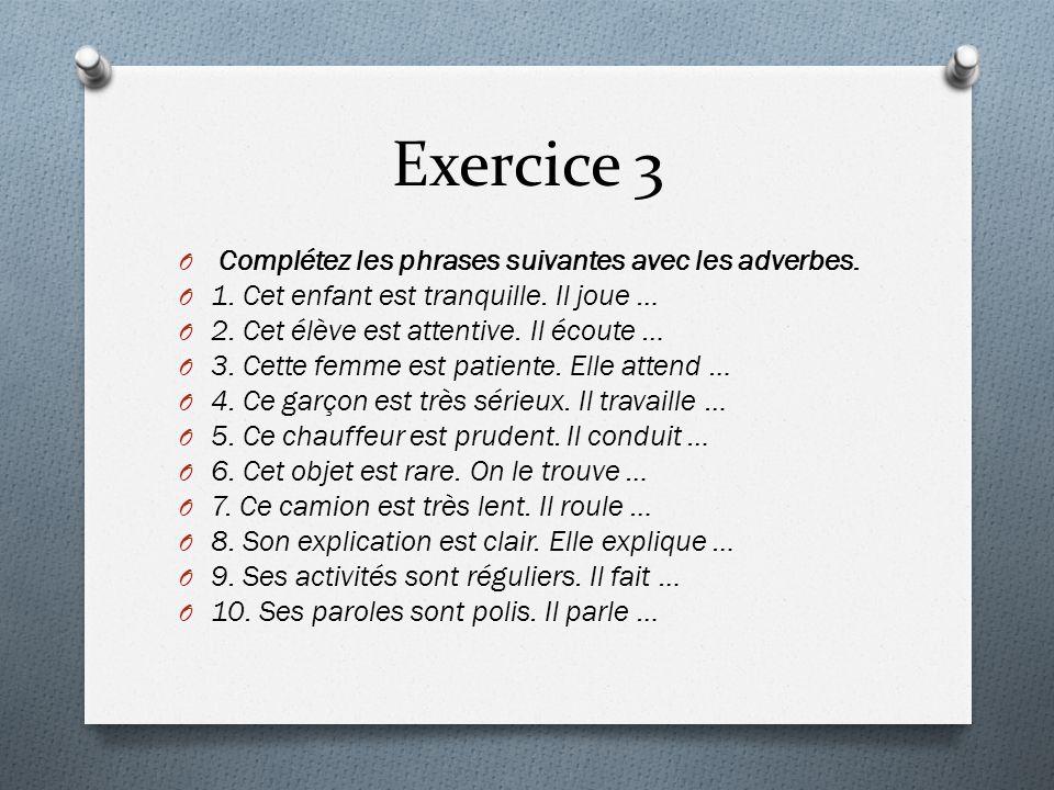 Exercice 3 O Complétez les phrases suivantes avec les adverbes. O 1. Cet enfant est tranquille. Il joue … O 2. Cet élève est attentive. Il écoute … O