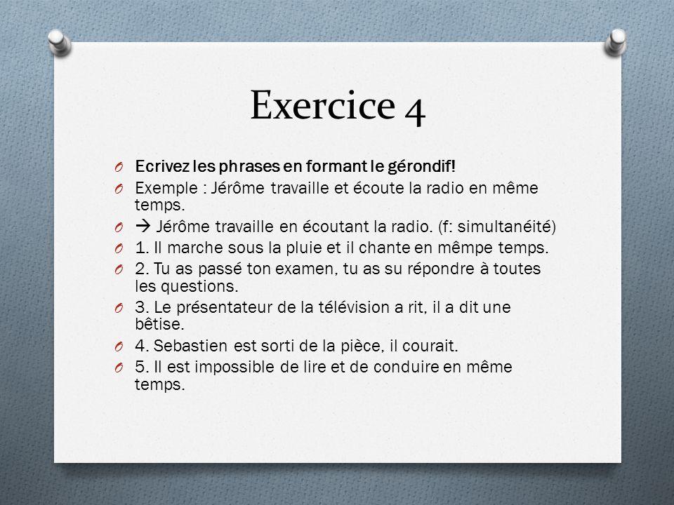 Exercice 4 O Ecrivez les phrases en formant le gérondif! O Exemple : Jérôme travaille et écoute la radio en même temps. O  Jérôme travaille en écouta