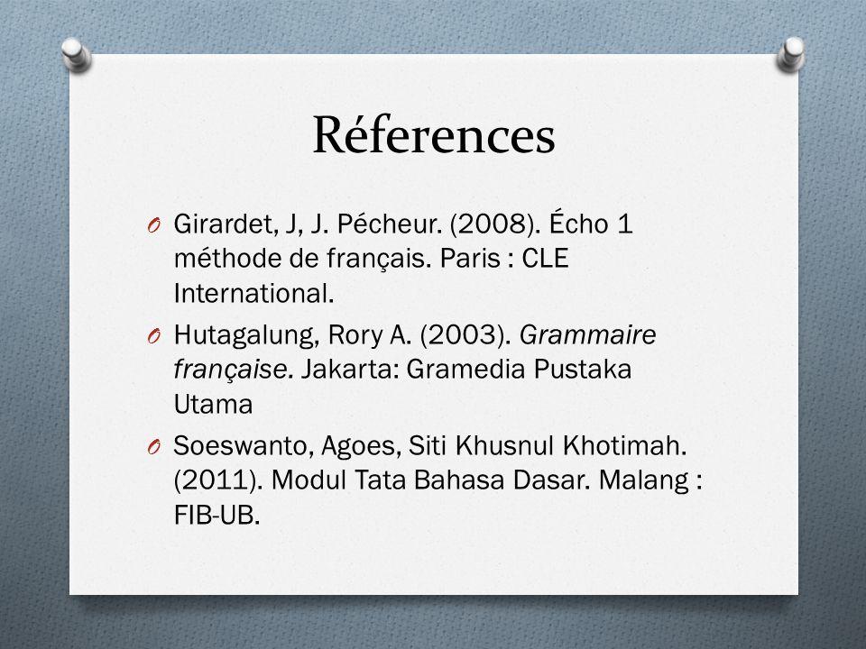 Réferences O Girardet, J, J. Pécheur. (2008). Écho 1 méthode de français. Paris : CLE International. O Hutagalung, Rory A. (2003). Grammaire française