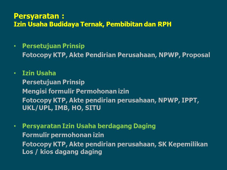 Persyaratan : Izin Usaha Budidaya Ternak, Pembibitan dan RPH Persetujuan Prinsip Fotocopy KTP, Akte Pendirian Perusahaan, NPWP, Proposal Izin Usaha Pe