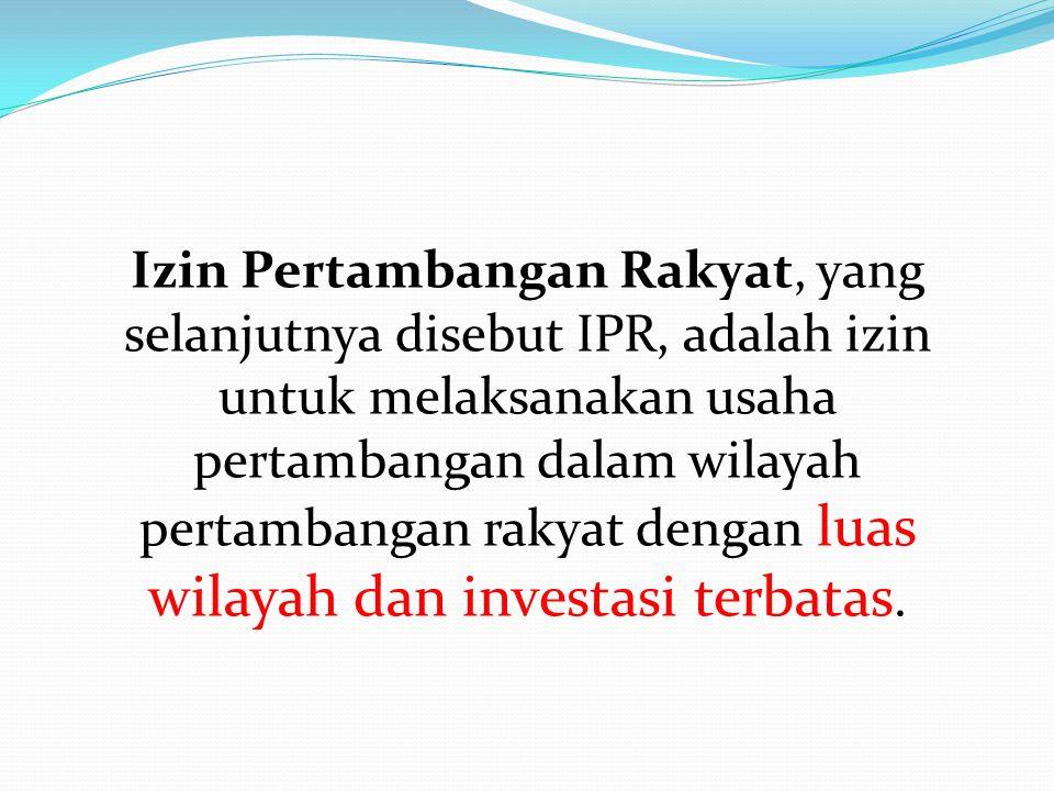 Izin Pertambangan Rakyat, yang selanjutnya disebut IPR, adalah izin untuk melaksanakan usaha pertambangan dalam wilayah pertambangan rakyat dengan luas wilayah dan investasi terbatas.