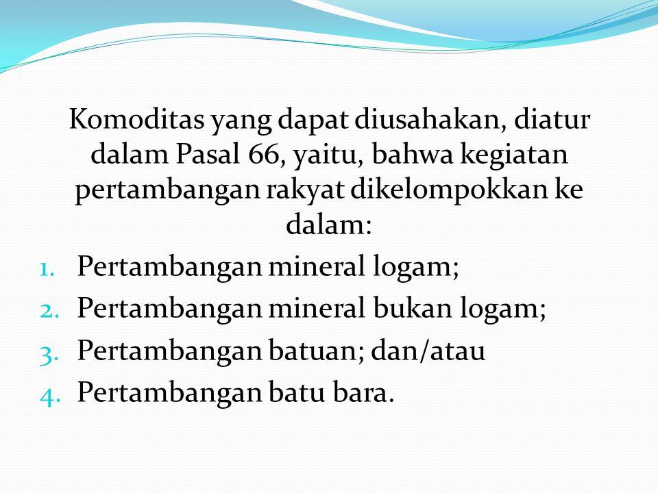 Komoditas yang dapat diusahakan, diatur dalam Pasal 66, yaitu, bahwa kegiatan pertambangan rakyat dikelompokkan ke dalam: 1.