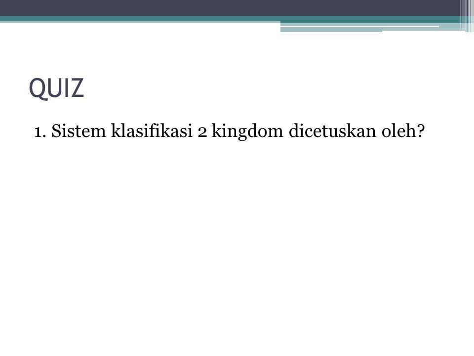 QUIZ 1. Sistem klasifikasi 2 kingdom dicetuskan oleh?