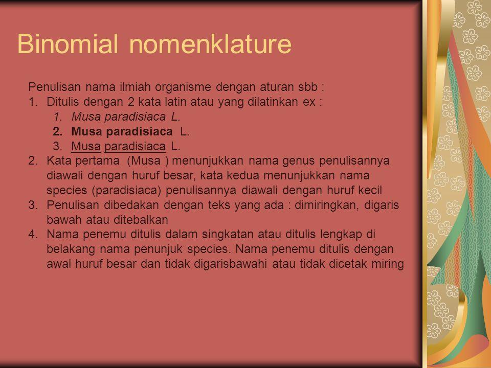 Binomial nomenklature Penulisan nama ilmiah organisme dengan aturan sbb : 1.Ditulis dengan 2 kata latin atau yang dilatinkan ex : 1.Musa paradisiaca L