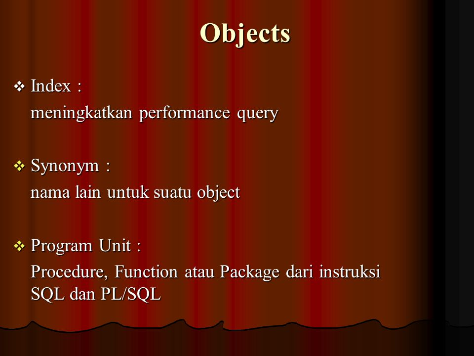 Objects  Index : meningkatkan performance query  Synonym : nama lain untuk suatu object  Program Unit : Procedure, Function atau Package dari instruksi SQL dan PL/SQL