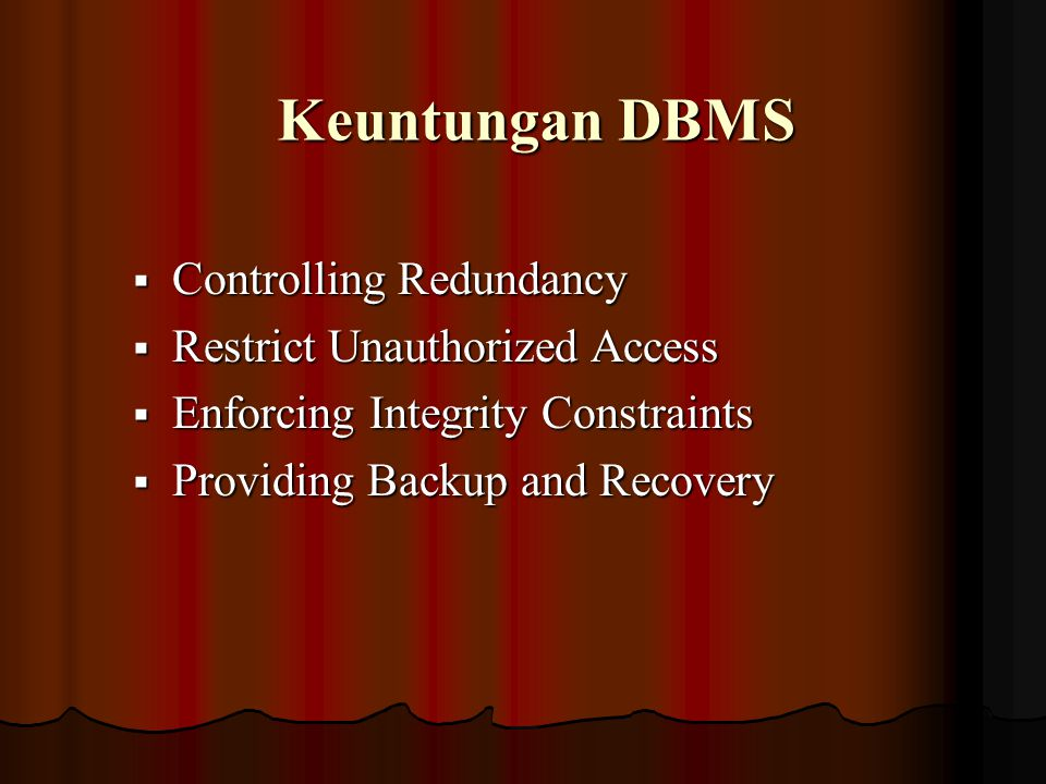 Keuntungan DBMS  Controlling Redundancy  Restrict Unauthorized Access  Enforcing Integrity Constraints  Providing Backup and Recovery