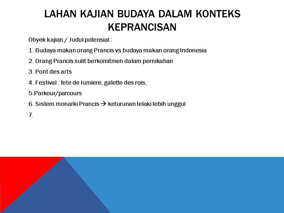 LAHAN KAJIAN BUDAYA DALAM KONTEKS KEPRANCISAN Obyek kajian / Judul potensial : 1. Budaya makan orang Prancis vs budaya makan orang Indonesia 2. Orang