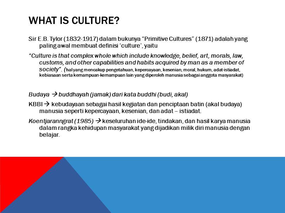 """WHAT IS CULTURE? Sir E.B. Tylor (1832-1917) dalam bukunya """"Primitive Cultures"""" (1871) adalah yang paling awal membuat definisi 'culture', yaitu """"Cultu"""