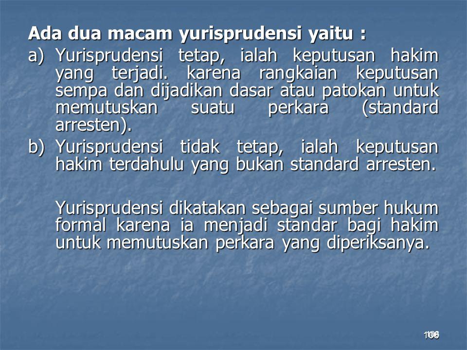 106 Ada dua macam yurisprudensi yaitu : a)Yurisprudensi tetap, ialah keputusan hakim yang terjadi. karena rangkaian keputusan sempa dan dijadikan dasa