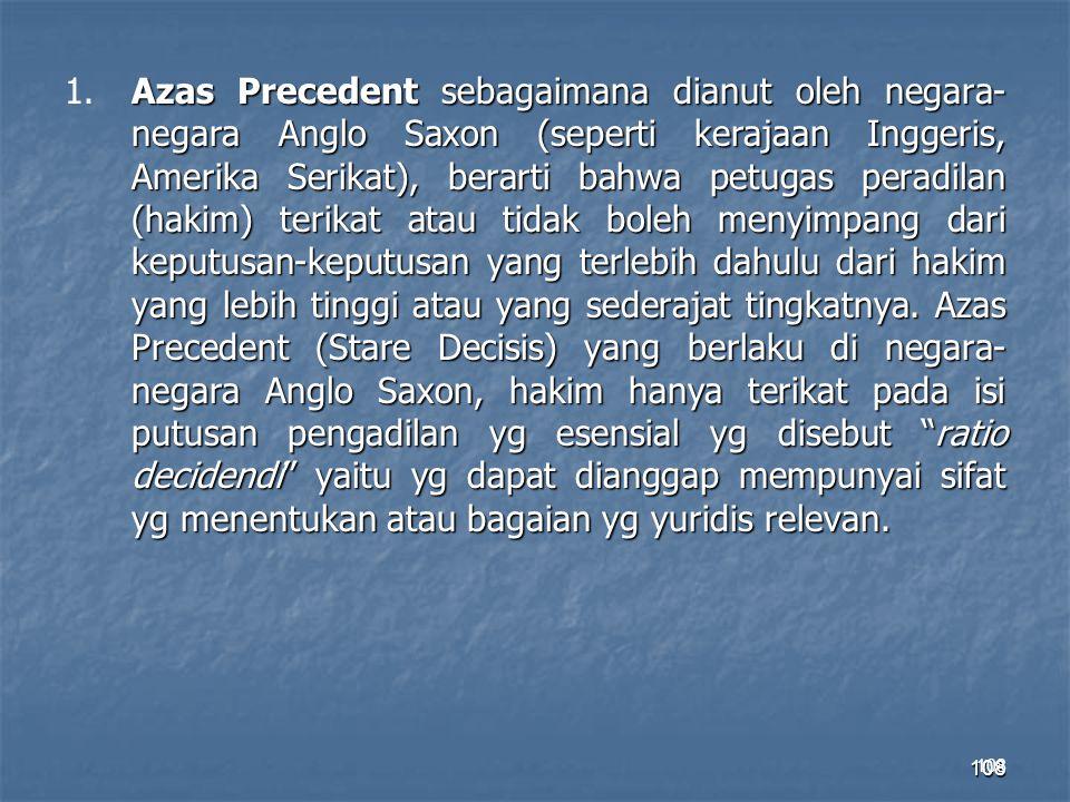 108 Azas Precedent sebagaimana dianut oleh negara- negara Anglo Saxon (seperti kerajaan Inggeris, Amerika Serikat), berarti bahwa petugas peradilan (h