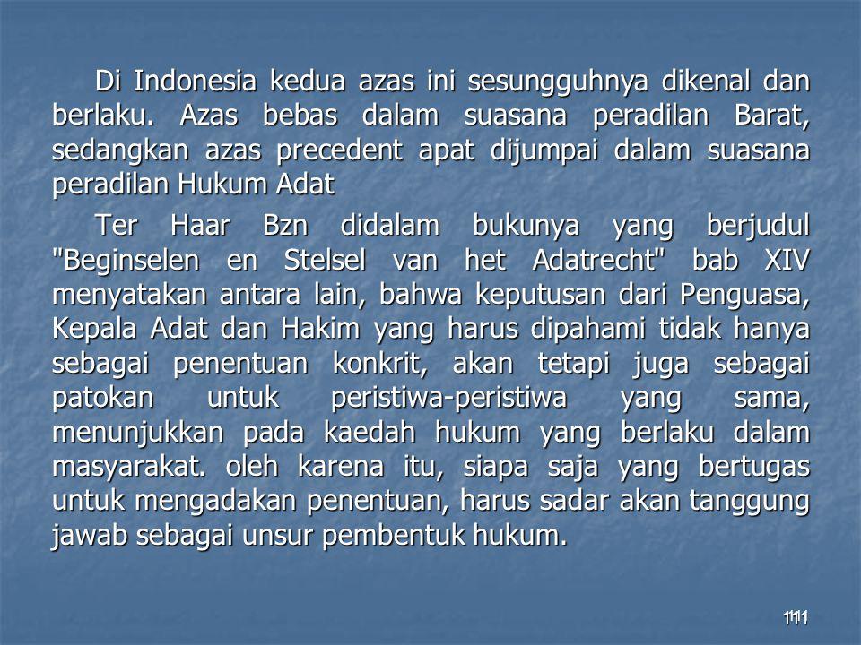 111 Di Indonesia kedua azas ini sesungguhnya dikenal dan berlaku. Azas bebas dalam suasana peradilan Barat, sedangkan azas precedent apat dijumpai dal