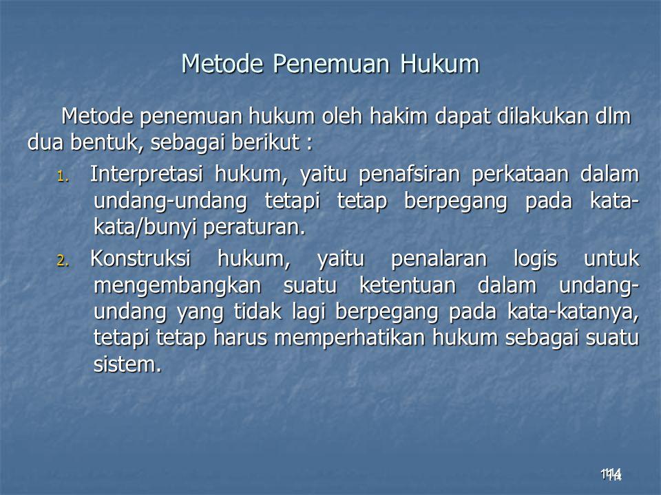 114 Metode Penemuan Hukum Metode penemuan hukum oleh hakim dapat dilakukan dlm dua bentuk, sebagai berikut : 1. Interpretasi hukum, yaitu penafsiran p