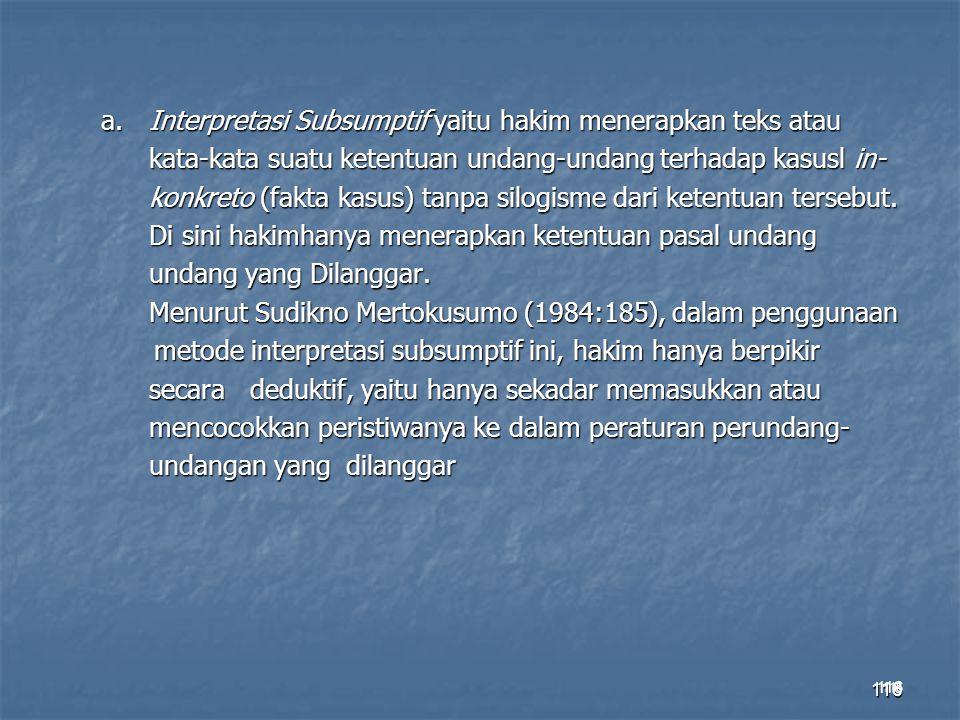 116 a.Interpretasi Subsumptif yaitu hakim menerapkan teks atau kata-kata suatu ketentuan undang-undang terhadap kasusl in- konkreto (fakta kasus) tanp