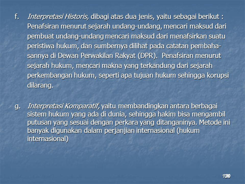 120 f.Interpretasi Historis, dibagi atas dua jenis, yaitu sebagai berikut : Penafsiran menurut sejarah undang-undang, mencari maksud dari pembuat unda