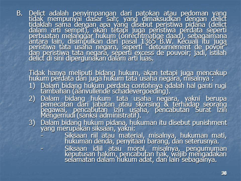 38 B.Delict adalah penyimpangan dari patokan atau pedoman yang tidak mempunyai dasar sah; yang dimaksudkan dengan delict tidaklah sama dengan apa yang