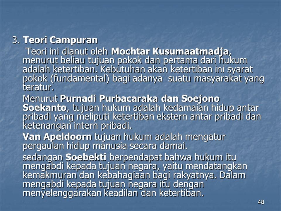 48 3. Teori Campuran Teori ini dianut oleh Mochtar Kusumaatmadja, menurut beliau tujuan pokok dan pertama dari hukum adalah ketertiban. Kebutuhan akan