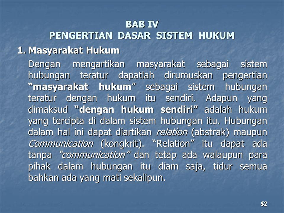 52 BAB IV PENGERTIAN DASAR SISTEM HUKUM 1.Masyarakat Hukum Dengan mengartikan masyarakat sebagai sistem hubungan teratur dapatlah dirumuskan pengertia